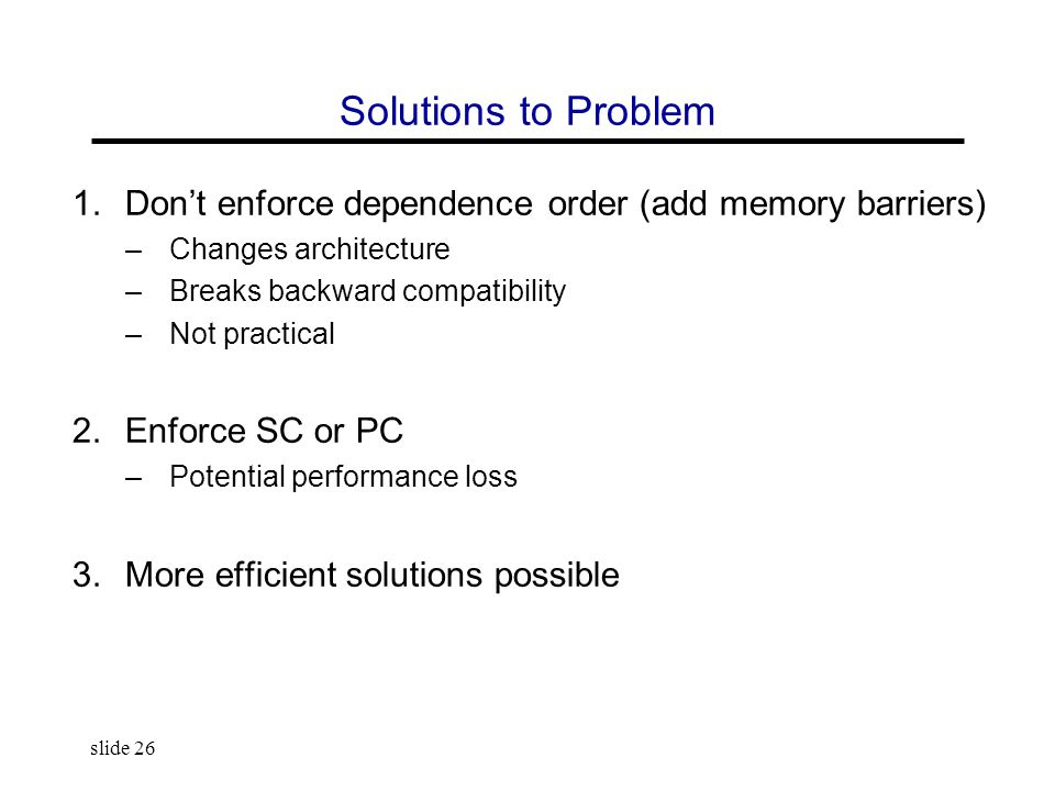 slide 26 Solutions to Problem 1.Don't enforce dependence order (add memory barriers) –Changes architecture –Breaks backward compatibility –Not practic