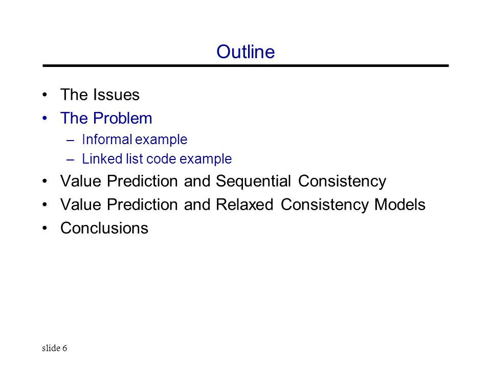 slide 6 Outline The Issues The Problem –Informal example –Linked list code example Value Prediction and Sequential Consistency Value Prediction and Re