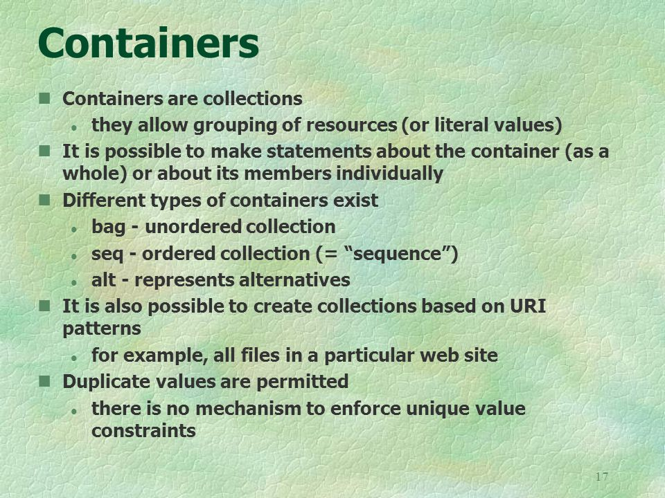 17 Containers Containers are collections l they allow grouping of resources (or literal values) It is possible to make statements about the container (as a whole) or about its members individually Different types of containers exist l bag - unordered collection l seq - ordered collection (= sequence ) l alt - represents alternatives It is also possible to create collections based on URI patterns l for example, all files in a particular web site Duplicate values are permitted l there is no mechanism to enforce unique value constraints