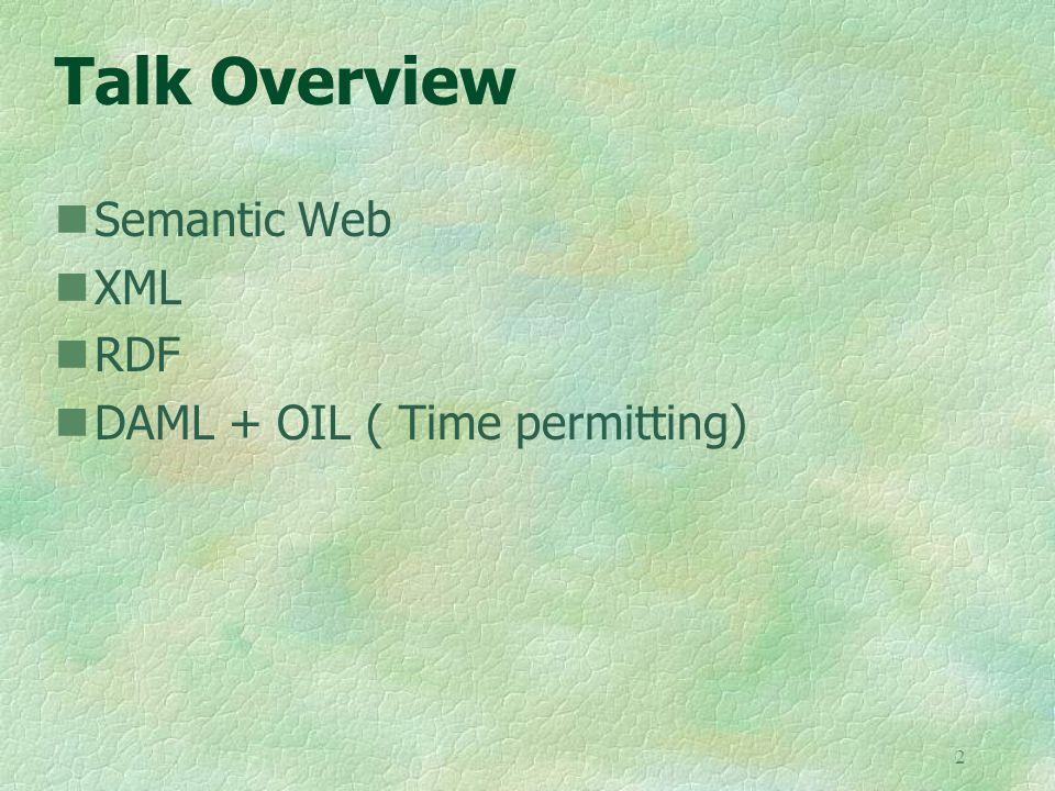 2 Talk Overview Semantic Web XML RDF DAML + OIL ( Time permitting)