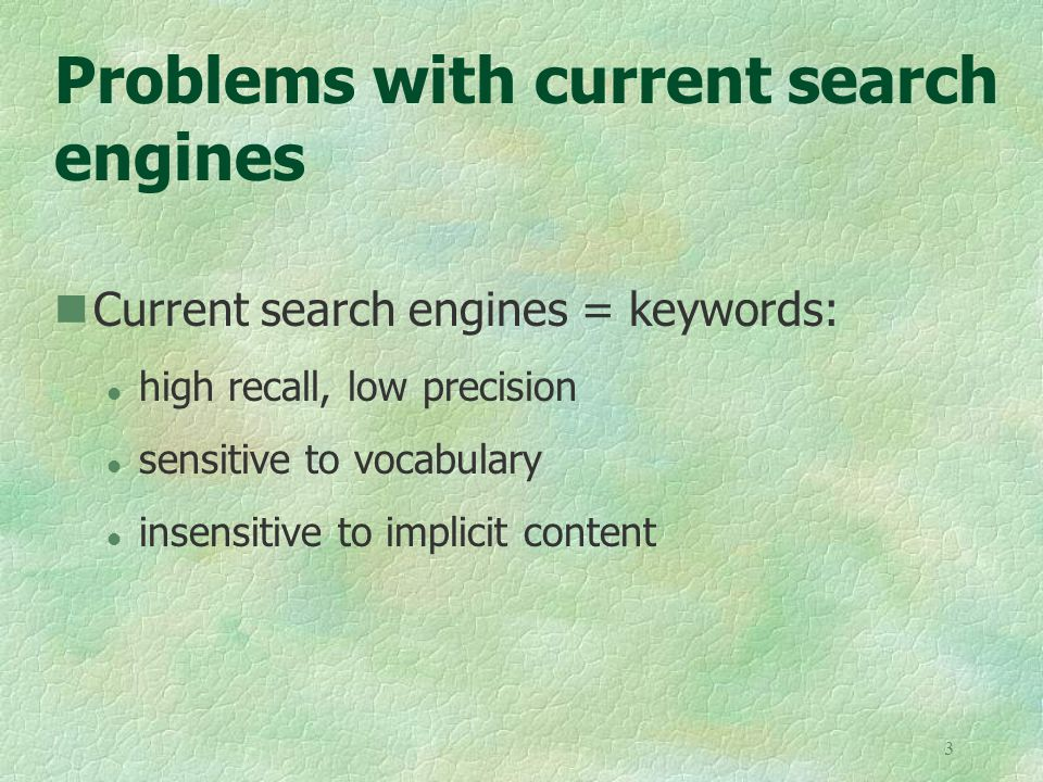 3 Problems with current search engines Current search engines = keywords: l high recall, low precision l sensitive to vocabulary l insensitive to implicit content
