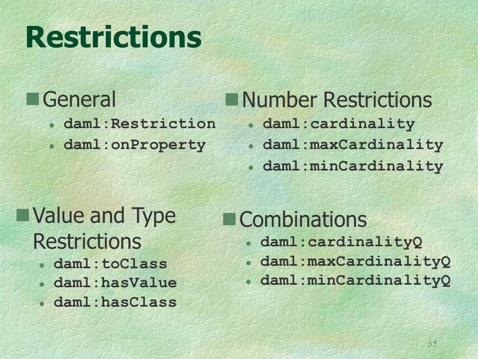 35 Restrictions General l daml:Restriction l daml:onProperty Number Restrictions l daml:cardinality l daml:maxCardinality l daml:minCardinality Combinations l daml:cardinalityQ l daml:maxCardinalityQ l daml:minCardinalityQ Value and Type Restrictions l daml:toClass l daml:hasValue l daml:hasClass