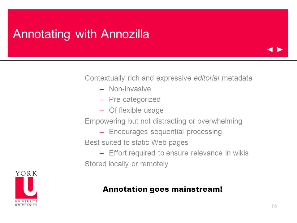 16 Annotating with Annozilla Contextually rich and expressive editorial metadata –Non-invasive –Pre-categorized –Of flexible usage Empowering but not distracting or overwhelming –Encourages sequential processing Best suited to static Web pages –Effort required to ensure relevance in wikis Stored locally or remotely Annotation goes mainstream!