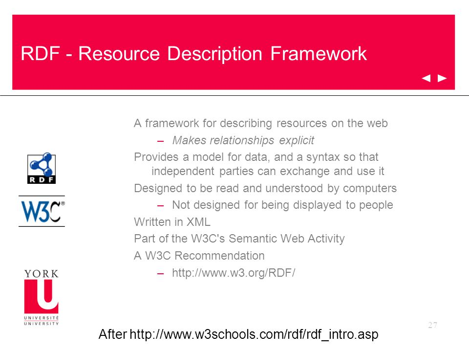27 RDF - Resource Description Framework A framework for describing resources on the web –Makes relationships explicit Provides a model for data, and a syntax so that independent parties can exchange and use it Designed to be read and understood by computers –Not designed for being displayed to people Written in XML Part of the W3C s Semantic Web Activity A W3C Recommendation –http://www.w3.org/RDF/ After http://www.w3schools.com/rdf/rdf_intro.asp