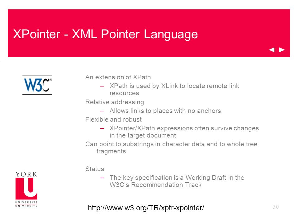 30 XPointer - XML Pointer Language An extension of XPath –XPath is used by XLink to locate remote link resources Relative addressing –Allows links to places with no anchors Flexible and robust –XPointer/XPath expressions often survive changes in the target document Can point to substrings in character data and to whole tree fragments Status –The key specification is a Working Draft in the W3C's Recommendation Track http://www.w3.org/TR/xptr-xpointer/