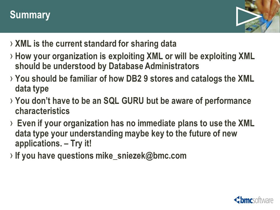 Summary › XML is the current standard for sharing data › How your organization is exploiting XML or will be exploiting XML should be understood by Database Administrators › You should be familiar of how DB2 9 stores and catalogs the XML data type › You don't have to be an SQL GURU but be aware of performance characteristics › Even if your organization has no immediate plans to use the XML data type your understanding maybe key to the future of new applications.