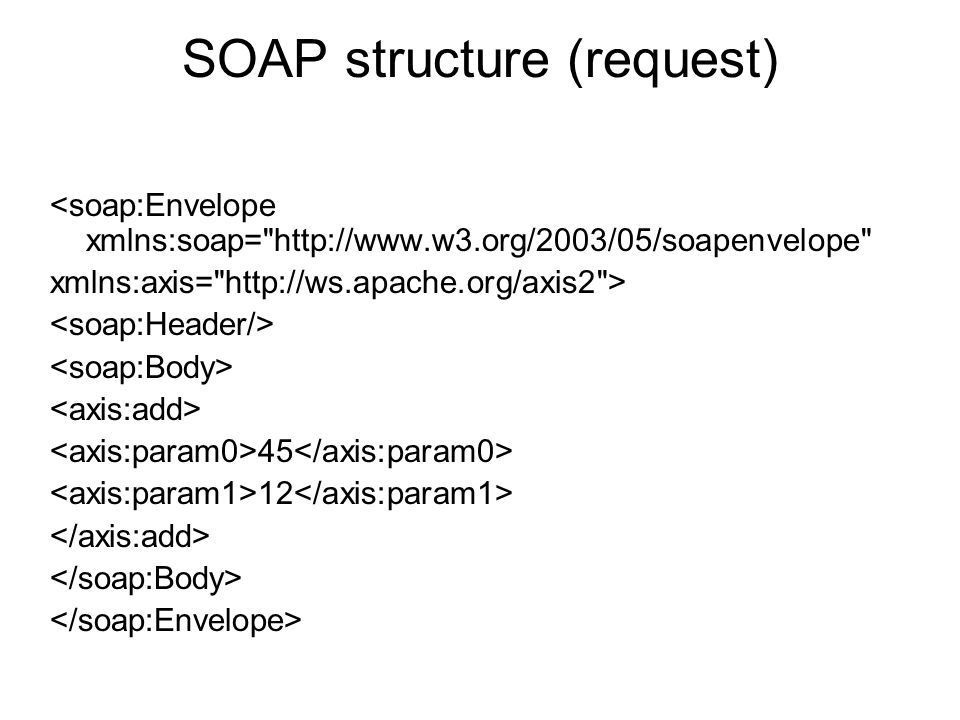 SOAP structure (request) <soap:Envelope xmlns:soap= http://www.w3.org/2003/05/soapenvelope xmlns:axis= http://ws.apache.org/axis2 > 45 12