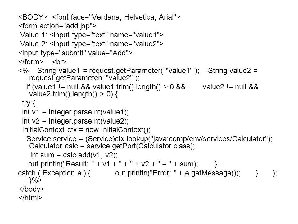 Value 1: Value 2: <% String value1 = request.getParameter( value1 ); String value2 = request.getParameter( value2 ); if (value1 != null && value1.trim().length() > 0 && value2 != null && value2.trim().length() > 0) { try { int v1 = Integer.parseInt(value1); int v2 = Integer.parseInt(value2); InitialContext ctx = new InitialContext(); Service service = (Service)ctx.lookup( java:comp/env/services/Calculator ); Calculator calc = service.getPort(Calculator.class); int sum = calc.add(v1, v2); out.println( Result: + v1 + + + v2 + = + sum); } catch ( Exception e ) { out.println( Error: + e.getMessage()); } ); }%>