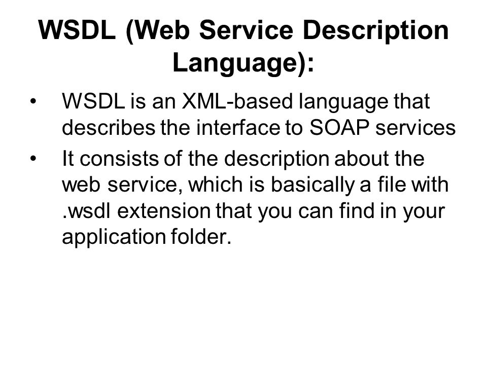 WSDL basics: written in XML, describe web services, locate web services WSDL structure data types used by the WS messages (I/O parameters) set of operations(Interface) communication protocols used by the WS