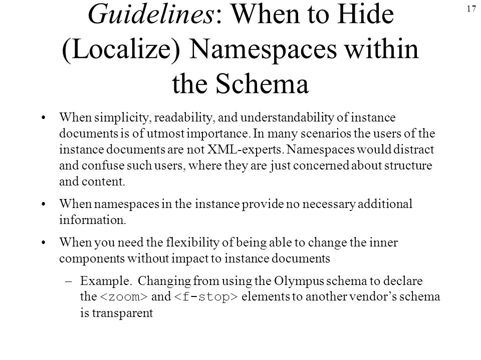 17 Guidelines: When to Hide (Localize) Namespaces within the Schema When simplicity, readability, and understandability of instance documents is of utmost importance.