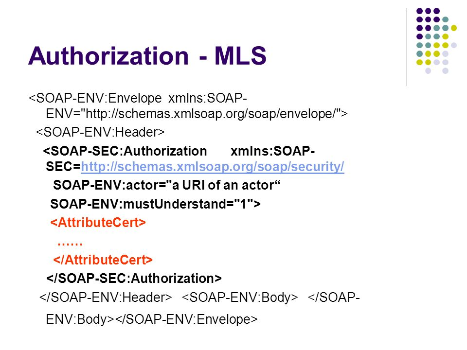 Authorization - MLS <SOAP-SEC:Authorization xmlns:SOAP- SEC=http://schemas.xmlsoap.org/soap/security/http://schemas.xmlsoap.org/soap/security/ SOAP-ENV:actor= a URI of an actor SOAP-ENV:mustUnderstand= 1 > ……