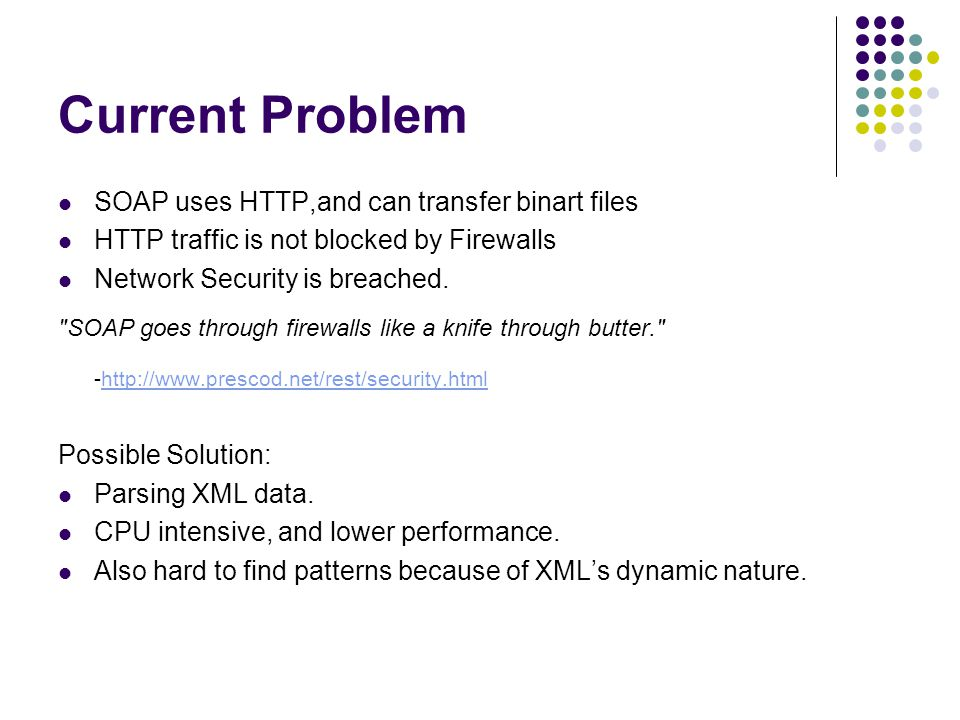 Current Problem SOAP uses HTTP,and can transfer binart files HTTP traffic is not blocked by Firewalls Network Security is breached.