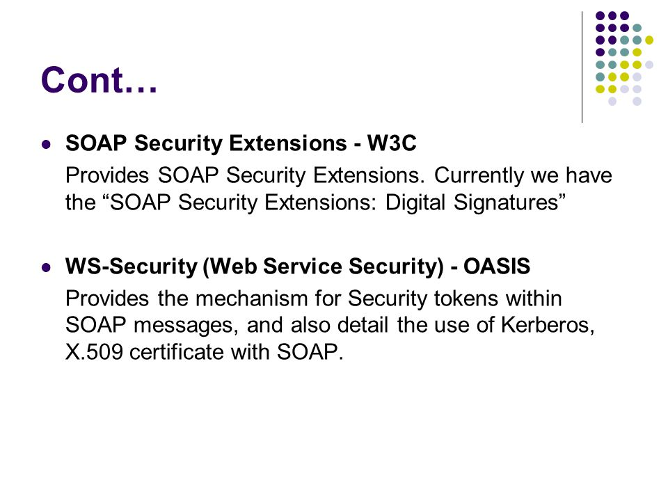 """Cont… SOAP Security Extensions - W3C Provides SOAP Security Extensions. Currently we have the """"SOAP Security Extensions: Digital Signatures"""" WS-Securi"""