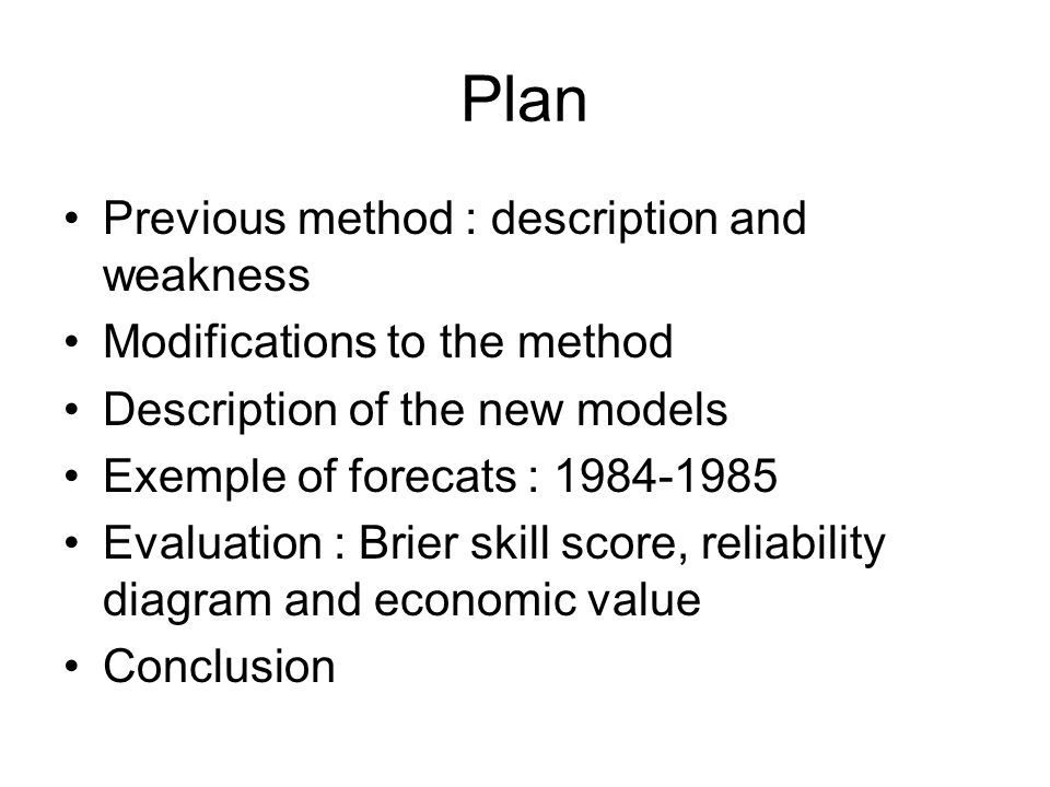 Plan Previous method : description and weakness Modifications to the method Description of the new models Exemple of forecats : 1984-1985 Evaluation : Brier skill score, reliability diagram and economic value Conclusion