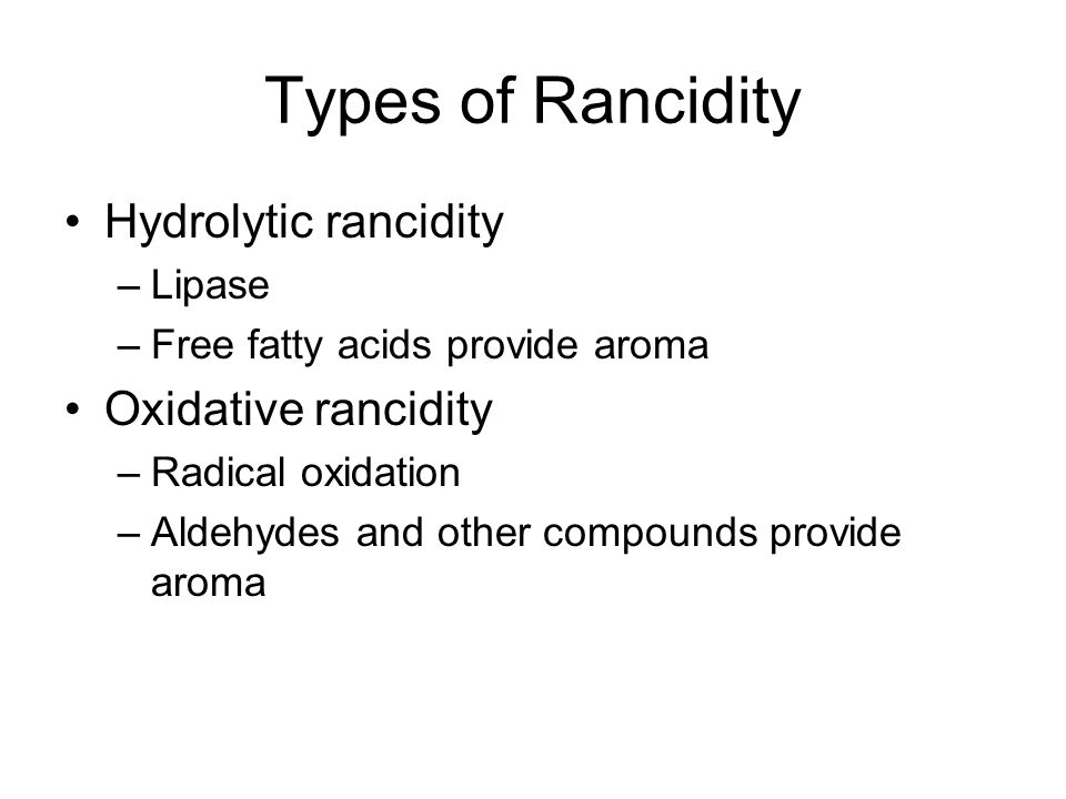 Types of Rancidity Hydrolytic rancidity –Lipase –Free fatty acids provide aroma Oxidative rancidity –Radical oxidation –Aldehydes and other compounds