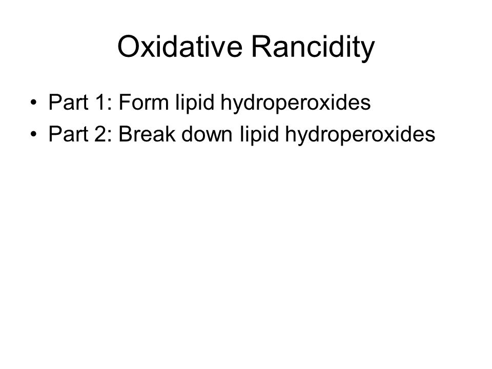 Oxidative Rancidity Part 1: Form lipid hydroperoxides Part 2: Break down lipid hydroperoxides
