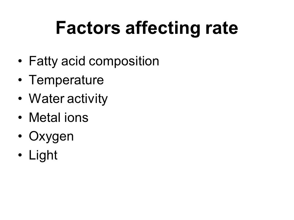 Factors affecting rate Fatty acid composition Temperature Water activity Metal ions Oxygen Light