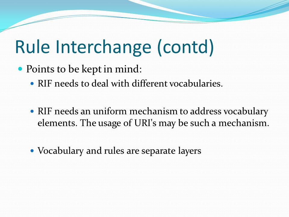 Rule Interchange (contd) Points to be kept in mind: RIF needs to deal with different vocabularies.