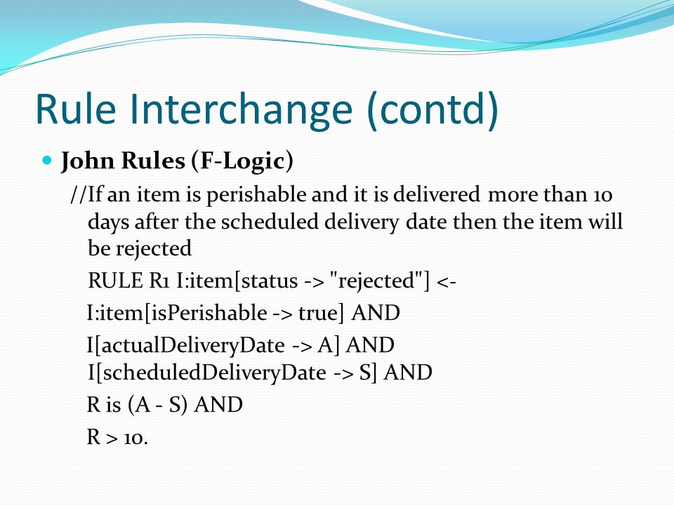 Rule Interchange (contd) John Rules (F-Logic) //If an item is perishable and it is delivered more than 10 days after the scheduled delivery date then the item will be rejected RULE R1 I:item[status -> rejected ] < - I:item[isPerishable -> true] AND I[actualDeliveryDate -> A] AND I[scheduledDeliveryDate -> S] AND R is (A - S) AND R > 10.
