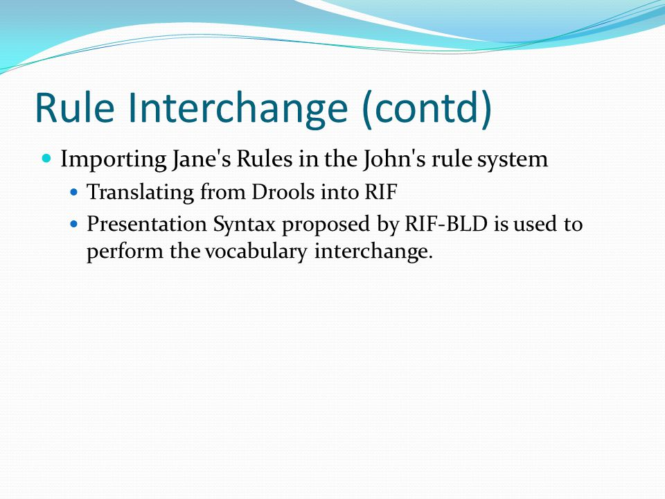 Rule Interchange (contd) Importing Jane s Rules in the John s rule system Translating from Drools into RIF Presentation Syntax proposed by RIF-BLD is used to perform the vocabulary interchange.