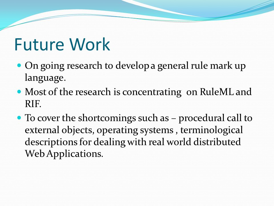 Future Work On going research to develop a general rule mark up language. Most of the research is concentrating on RuleML and RIF. To cover the shortc