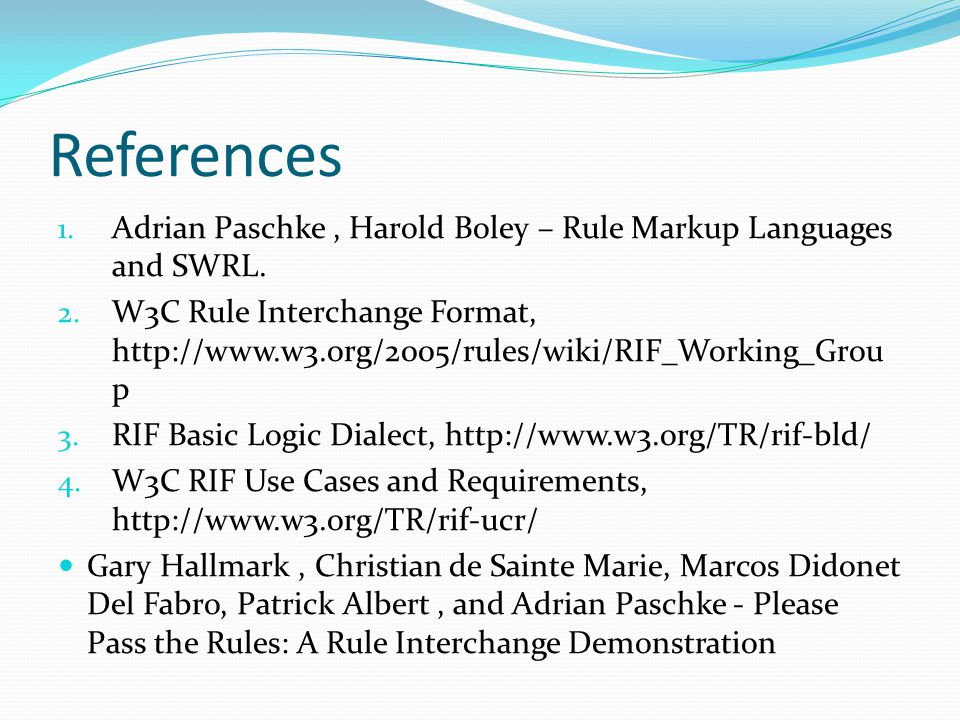 References 1. Adrian Paschke, Harold Boley – Rule Markup Languages and SWRL. 2. W3C Rule Interchange Format, http://www.w3.org/2005/rules/wiki/RIF_Wor