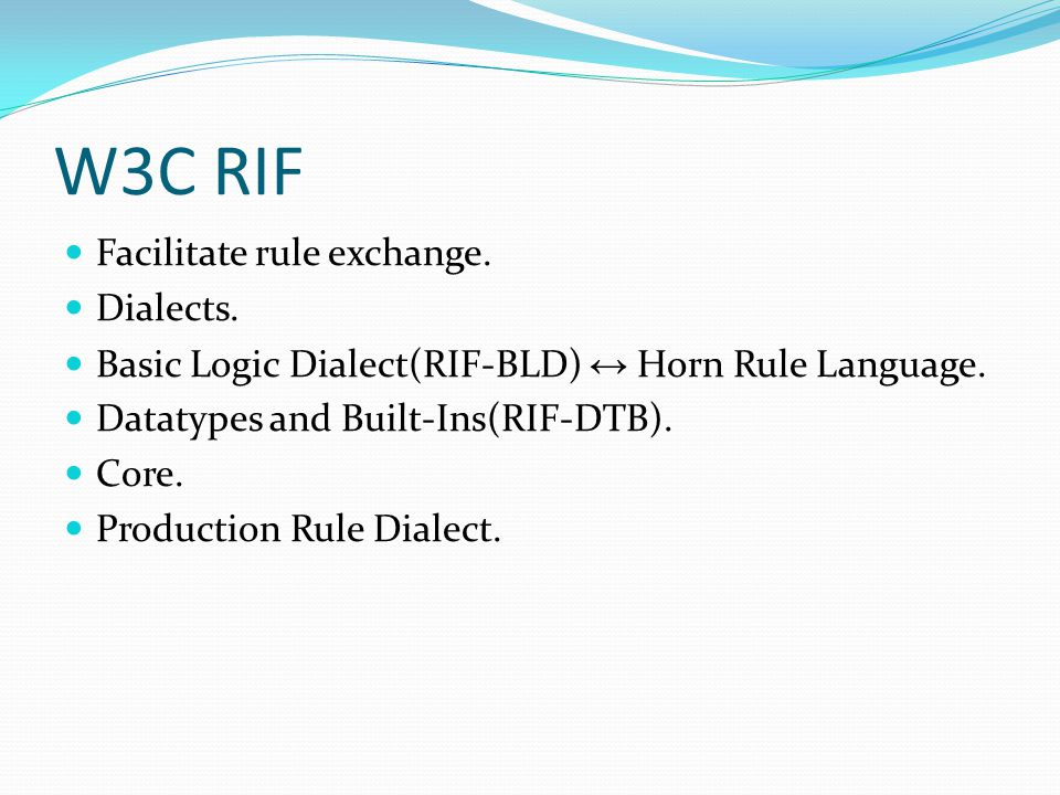 W3C RIF Facilitate rule exchange. Dialects. Basic Logic Dialect(RIF-BLD) ↔ Horn Rule Language. Datatypes and Built-Ins(RIF-DTB). Core. Production Rule