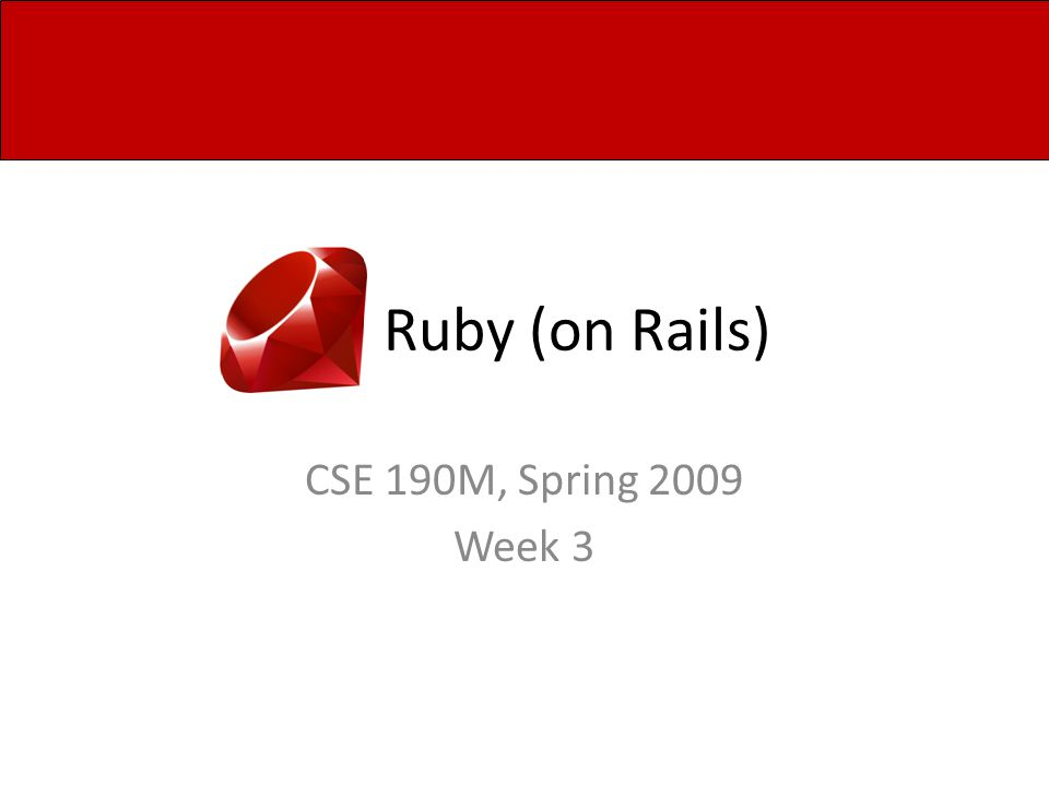 Ruby (on Rails) CSE 190M, Spring 2009 Week 3
