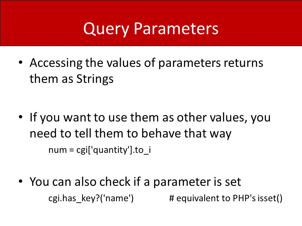 Query Parameters Accessing the values of parameters returns them as Strings If you want to use them as other values, you need to tell them to behave that way num = cgi[ quantity ].to_i You can also check if a parameter is set cgi.has_key ( name )# equivalent to PHP s isset()