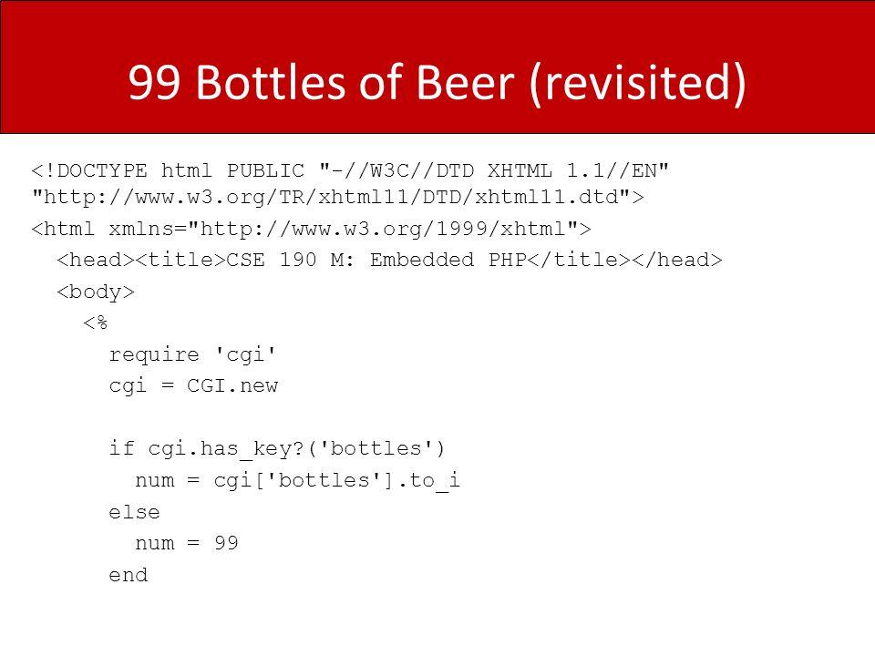 99 Bottles of Beer (revisited) CSE 190 M: Embedded PHP <% require cgi cgi = CGI.new if cgi.has_key ( bottles ) num = cgi[ bottles ].to_i else num = 99 end