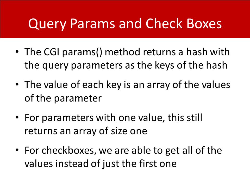Query Params and Check Boxes The CGI params() method returns a hash with the query parameters as the keys of the hash The value of each key is an array of the values of the parameter For parameters with one value, this still returns an array of size one For checkboxes, we are able to get all of the values instead of just the first one