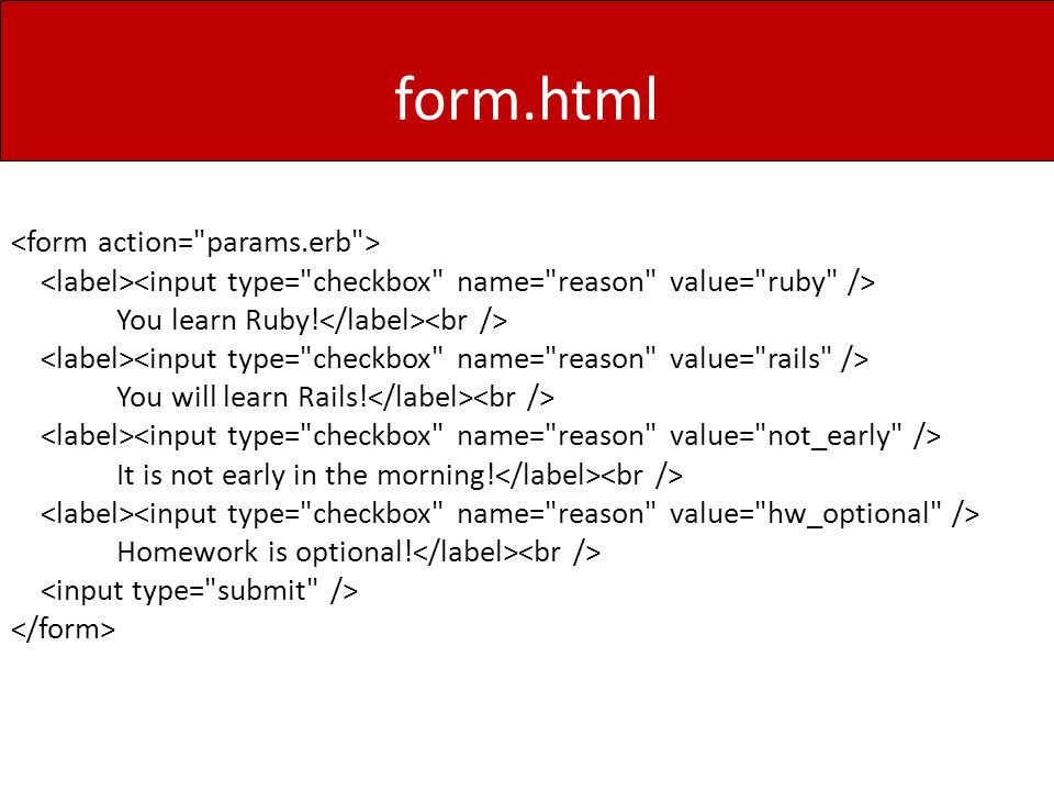 form.html You learn Ruby. You will learn Rails. It is not early in the morning.