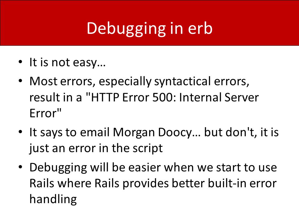 Debugging in erb It is not easy… Most errors, especially syntactical errors, result in a HTTP Error 500: Internal Server Error It says to email Morgan Doocy… but don t, it is just an error in the script Debugging will be easier when we start to use Rails where Rails provides better built-in error handling