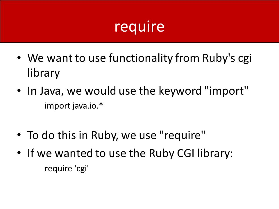require We want to use functionality from Ruby s cgi library In Java, we would use the keyword import import java.io.* To do this in Ruby, we use require If we wanted to use the Ruby CGI library: require cgi