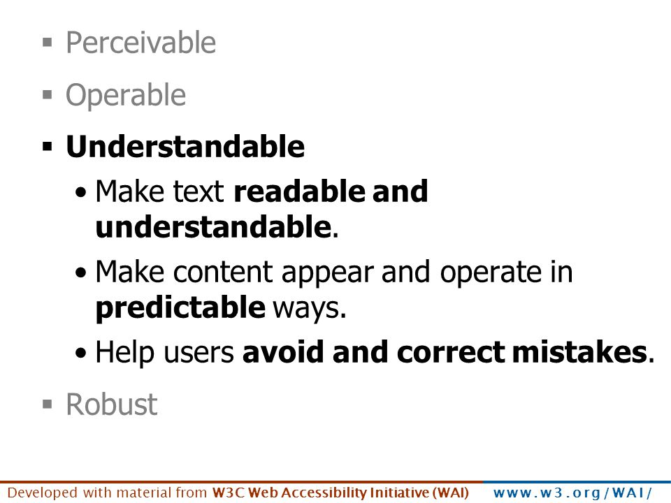 Developed with material from W3C Web Accessibility Initiative (WAI) www.w3.org/WAI/  Perceivable  Operable  Understandable Make text readable and u