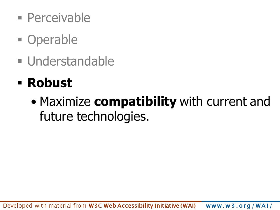 Developed with material from W3C Web Accessibility Initiative (WAI) www.w3.org/WAI/  Perceivable  Operable  Understandable  Robust Maximize compat