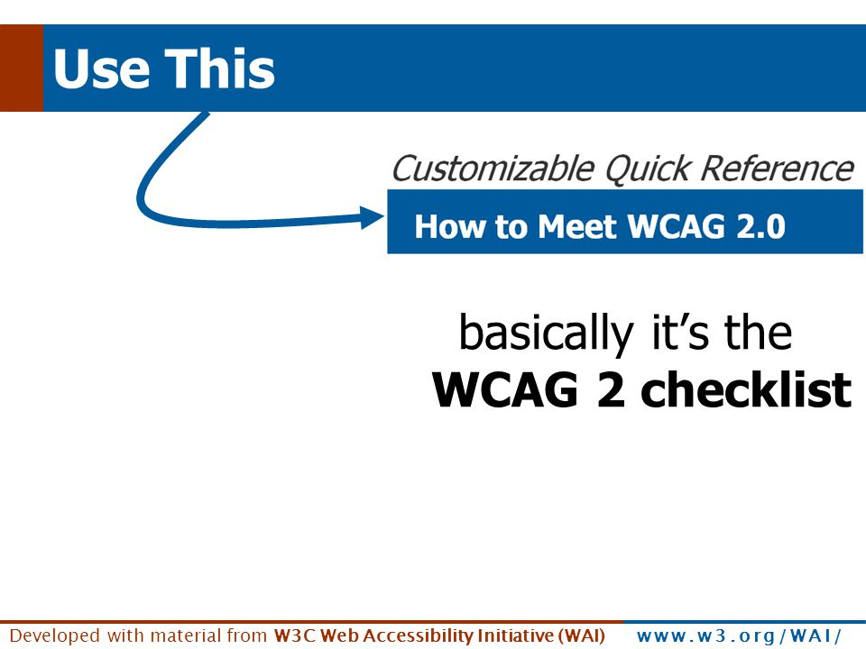 Developed with material from W3C Web Accessibility Initiative (WAI) www.w3.org/WAI/ Use This basically it's the WCAG 2 checklist