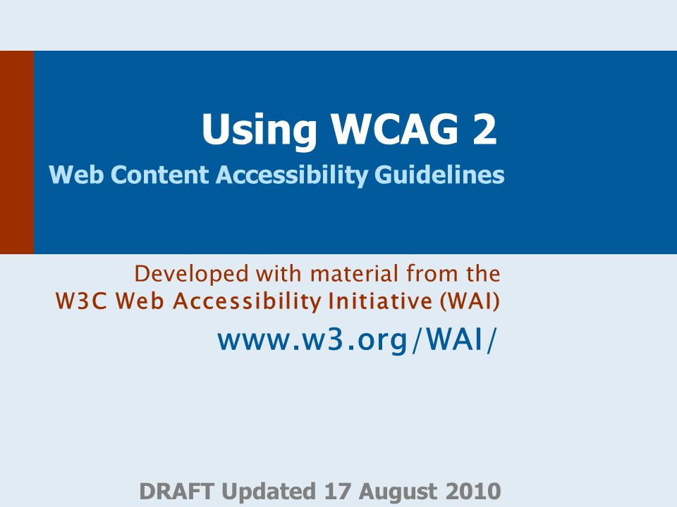 DRAFT Updated 17 August 2010 Using WCAG 2 Web Content Accessibility Guidelines Developed with material from the W3C Web Accessibility Initiative (WAI)