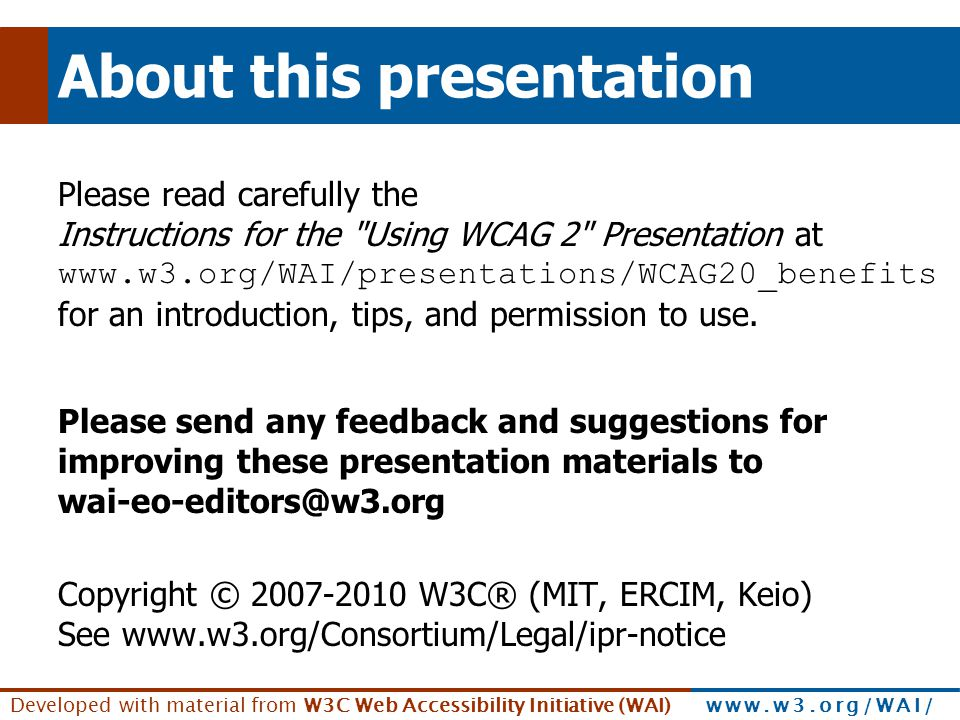 Developed with material from W3C Web Accessibility Initiative (WAI) www.w3.org/WAI/ About this presentation Please read carefully the Instructions for