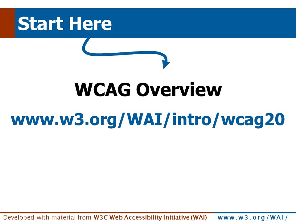 Developed with material from W3C Web Accessibility Initiative (WAI) www.w3.org/WAI/ Start Here WCAG Overview www.w3.org/WAI/intro/wcag20