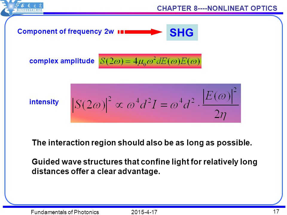 CHAPTER 8----NONLINEAT OPTICS 2015-4-17Fundamentals of Photonics 17 Component of frequency 2w SHG complex amplitude intensity The interaction region should also be as long as possible.