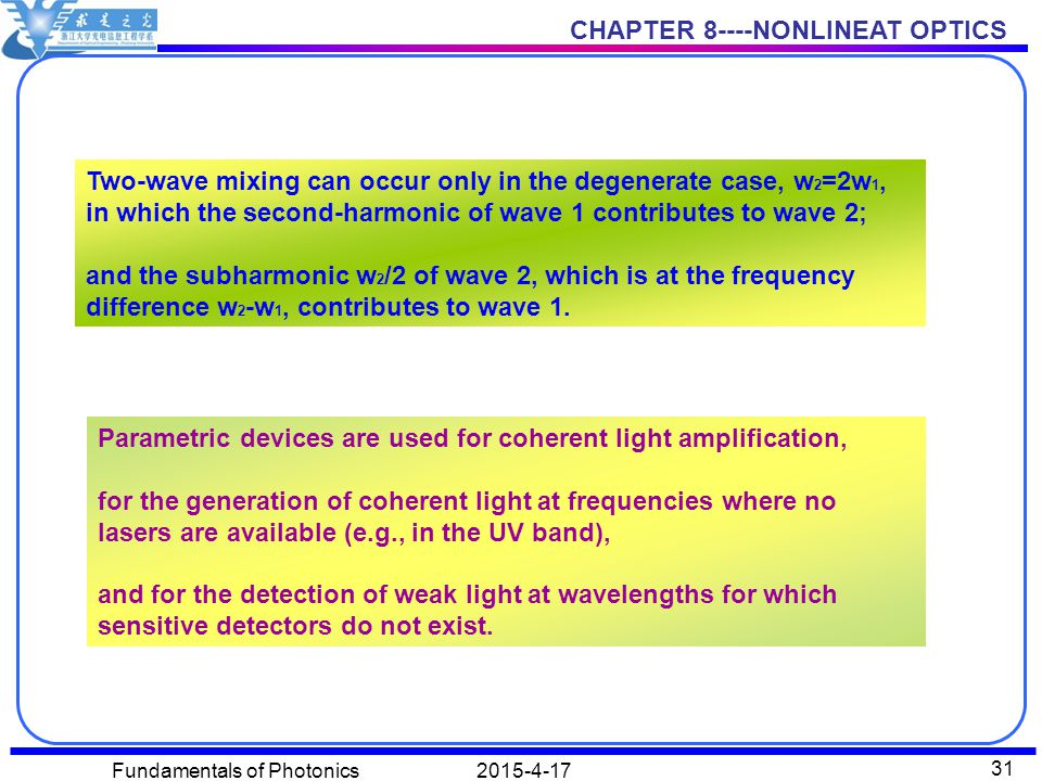 CHAPTER 8----NONLINEAT OPTICS 2015-4-17Fundamentals of Photonics 31 Two-wave mixing can occur only in the degenerate case, w 2 =2w 1, in which the second-harmonic of wave 1 contributes to wave 2; and the subharmonic w 2 /2 of wave 2, which is at the frequency difference w 2 -w 1, contributes to wave 1.