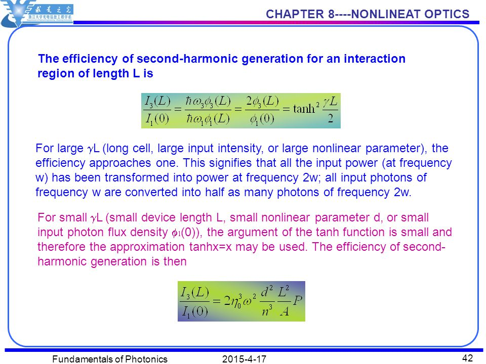 CHAPTER 8----NONLINEAT OPTICS 2015-4-17Fundamentals of Photonics 42 The efficiency of second-harmonic generation for an interaction region of length L is For large  L (long cell, large input intensity, or large nonlinear parameter), the efficiency approaches one.