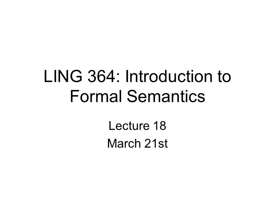 LING 364: Introduction to Formal Semantics Lecture 18 March 21st