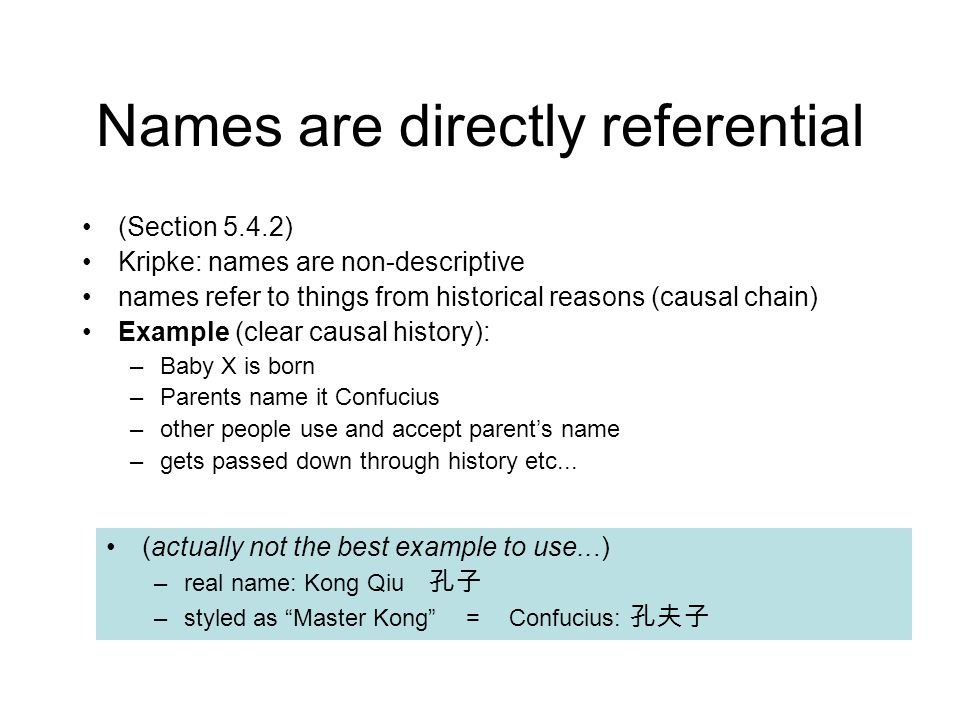 Names are directly referential (Section 5.4.2) Kripke: names are non-descriptive names refer to things from historical reasons (causal chain) Example (clear causal history): –Baby X is born –Parents name it Confucius –other people use and accept parent's name –gets passed down through history etc...