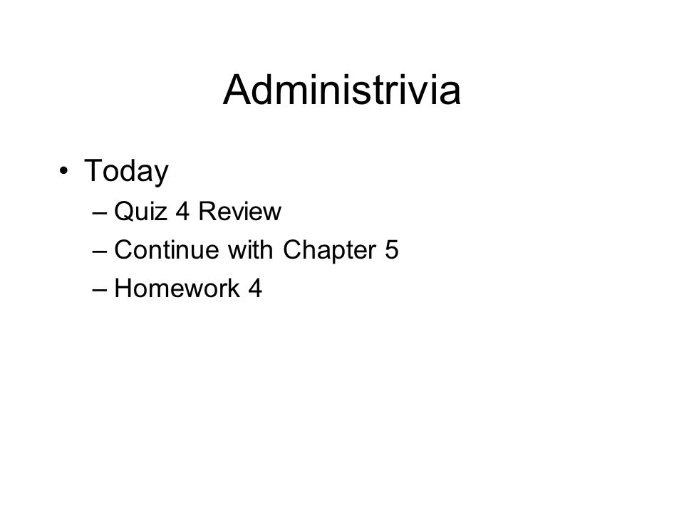 Administrivia Today –Quiz 4 Review –Continue with Chapter 5 –Homework 4