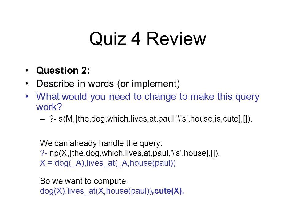 Quiz 4 Review –np(M) --> [the], n(M).–np(M) --> name(N), [ s ], n(M), {saturate1(M,N)}.