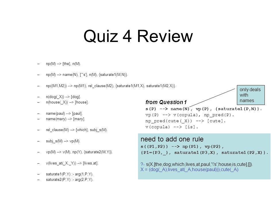 Quiz 4 Review –np(M) --> [the], n(M). –np(M) --> name(N), [ s ], n(M), {saturate1(M,N)}.