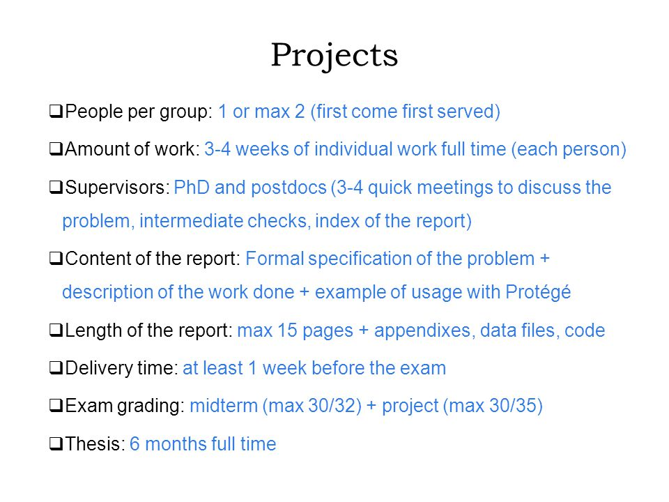 Projects  People per group: 1 or max 2 (first come first served)  Amount of work: 3-4 weeks of individual work full time (each person)  Supervisors: PhD and postdocs (3-4 quick meetings to discuss the problem, intermediate checks, index of the report)  Content of the report: Formal specification of the problem + description of the work done + example of usage with Protégé  Length of the report: max 15 pages + appendixes, data files, code  Delivery time: at least 1 week before the exam  Exam grading: midterm (max 30/32) + project (max 30/35)  Thesis: 6 months full time