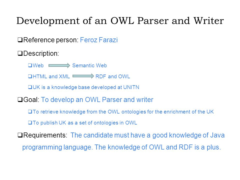 Development of an OWL Parser and Writer  Reference person: Feroz Farazi  Description:  Web Semantic Web  HTML and XML RDF and OWL  UK is a knowledge base developed at UNITN  Goal: To develop an OWL Parser and writer  To retrieve knowledge from the OWL ontologies for the enrichment of the UK  To publish UK as a set of ontologies in OWL  Requirements: The candidate must have a good knowledge of Java programming language.